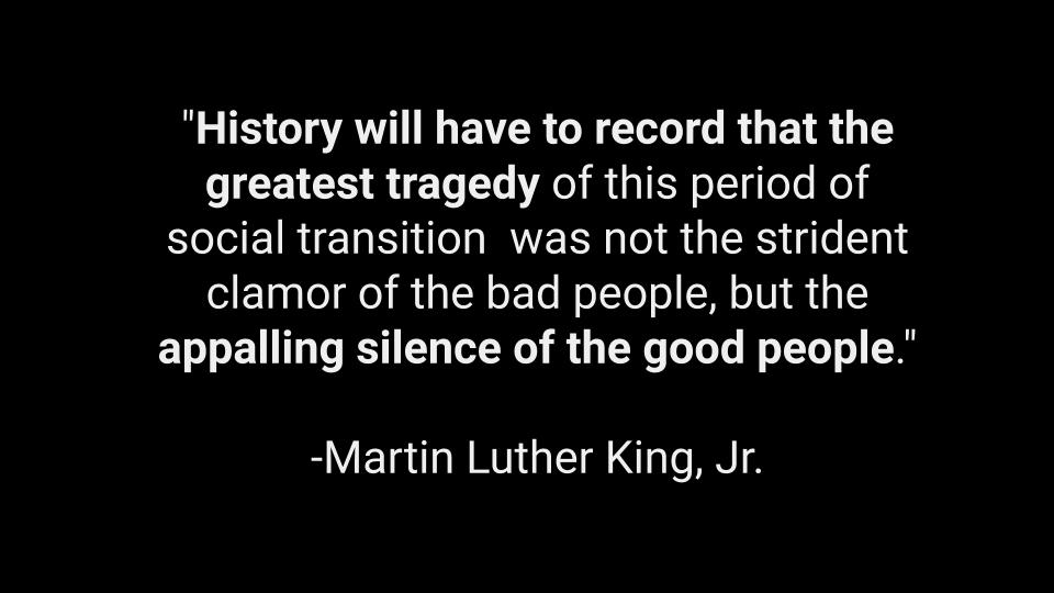 "Black background with white words: ""History will have to record that the greatest tragedy of this period of social transition was not the strident clamor of the bad people, but the appalling silence of the good people."" -Martin Luther King, Jr."